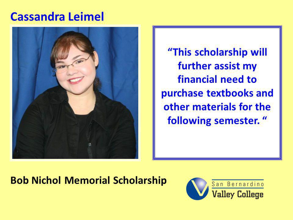 Cassandra Leimel This scholarship will further assist my financial need to purchase textbooks and other materials for the following semester.