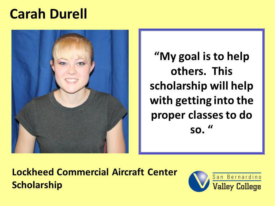 Carah Durell My goal is to help others. This scholarship will help with getting into the proper classes to do so.