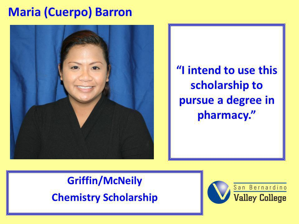 Maria (Cuerpo) Barron I intend to use this scholarship to pursue a degree in pharmacy. Griffin/McNeily.