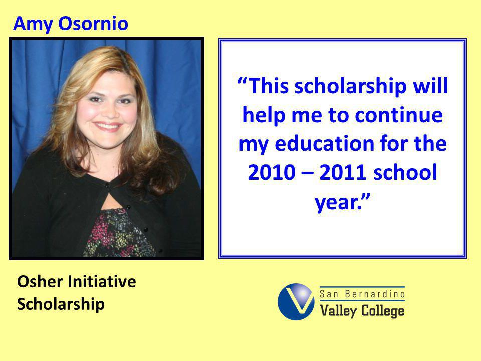 Amy Osornio This scholarship will help me to continue my education for the 2010 – 2011 school year.