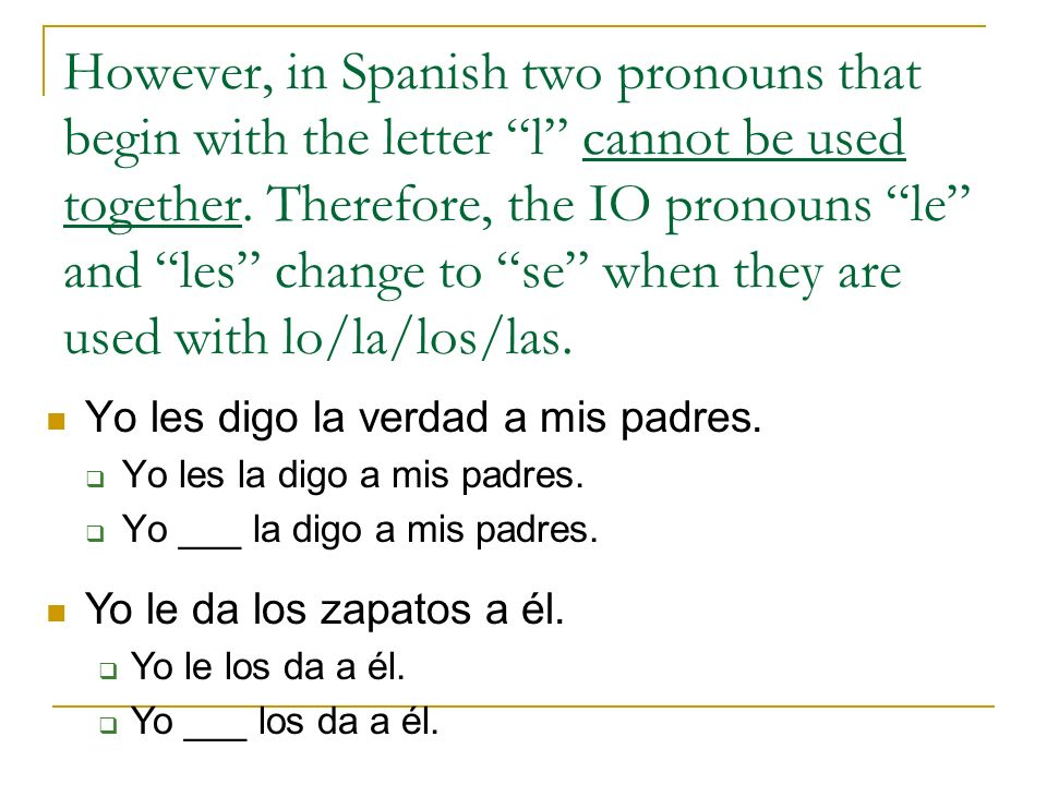 However, in Spanish two pronouns that begin with the letter l cannot be used together. Therefore, the IO pronouns le and les change to se when they are used with lo/la/los/las.