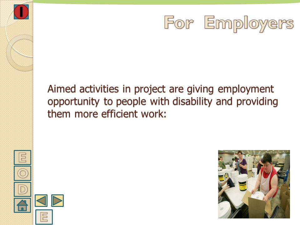 For Employers Aimed activities in project are giving employment opportunity to people with disability and providing them more efficient work: