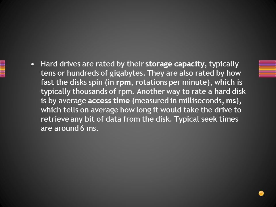 Hard drives are rated by their storage capacity, typically tens or hundreds of gigabytes.