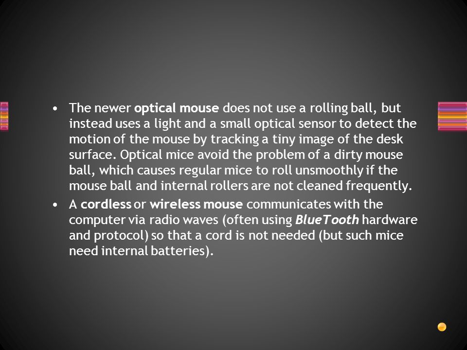 The newer optical mouse does not use a rolling ball, but instead uses a light and a small optical sensor to detect the motion of the mouse by tracking a tiny image of the desk surface. Optical mice avoid the problem of a dirty mouse ball, which causes regular mice to roll unsmoothly if the mouse ball and internal rollers are not cleaned frequently.