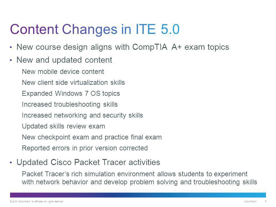 Content Changes in ITE 5.0 New course design aligns with CompTIA A+ exam topics. New and updated content.