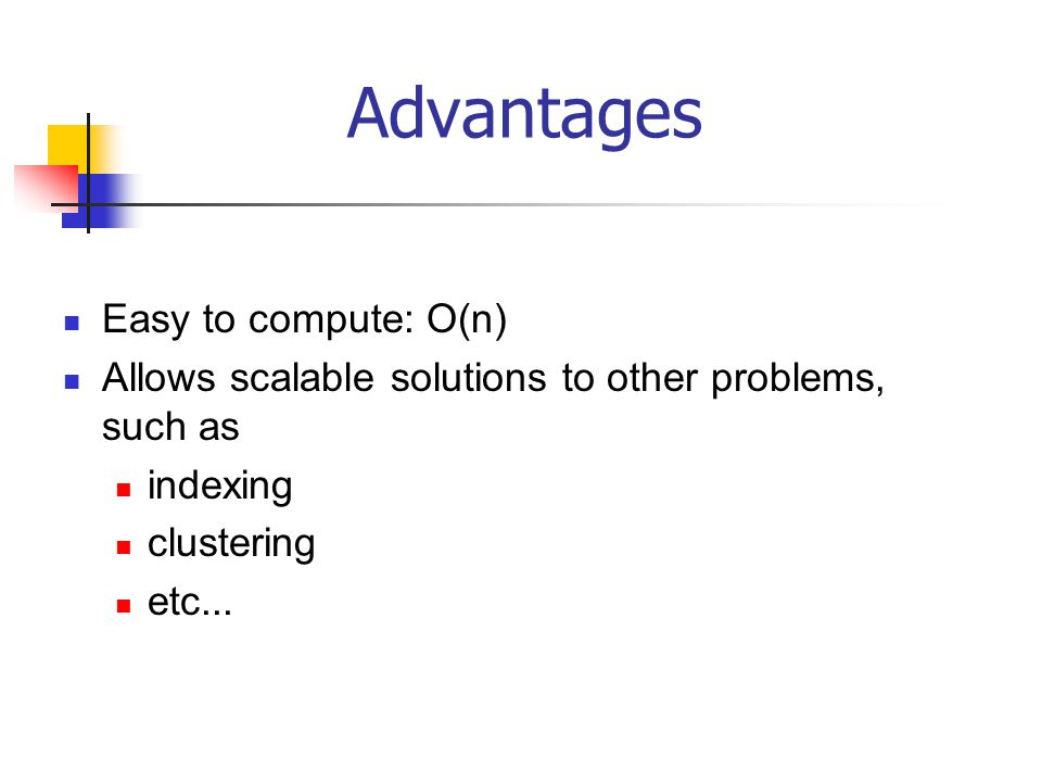Advantages Easy to compute: O(n)
