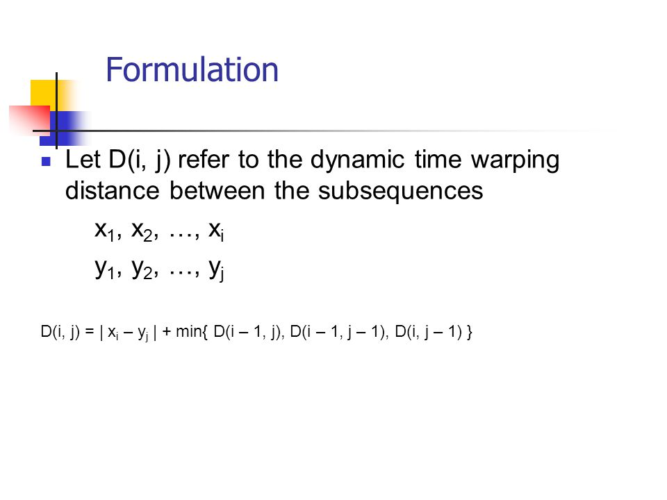 Formulation Let D(i, j) refer to the dynamic time warping distance between the subsequences. x1, x2, …, xi.
