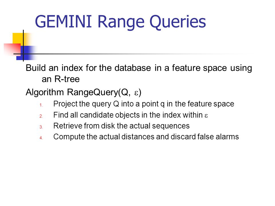 GEMINI Range Queries Build an index for the database in a feature space using an R-tree. Algorithm RangeQuery(Q, e)