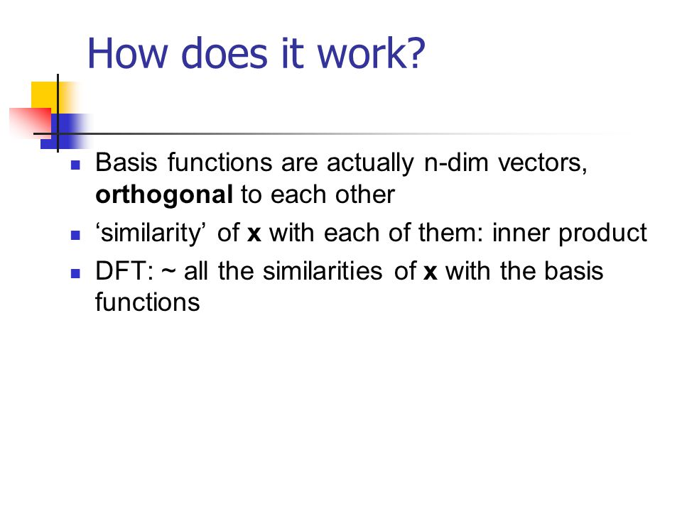How does it work Basis functions are actually n-dim vectors, orthogonal to each other. 'similarity' of x with each of them: inner product.