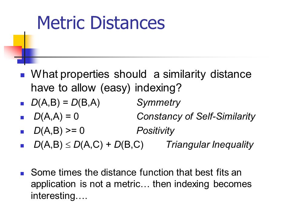 Metric Distances What properties should a similarity distance have to allow (easy) indexing D(A,B) = D(B,A) Symmetry.