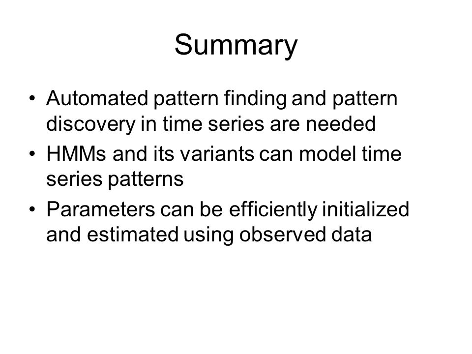 Summary Automated pattern finding and pattern discovery in time series are needed. HMMs and its variants can model time series patterns.