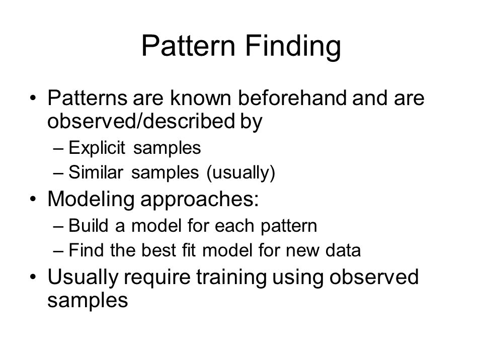 Pattern Finding Patterns are known beforehand and are observed/described by. Explicit samples. Similar samples (usually)