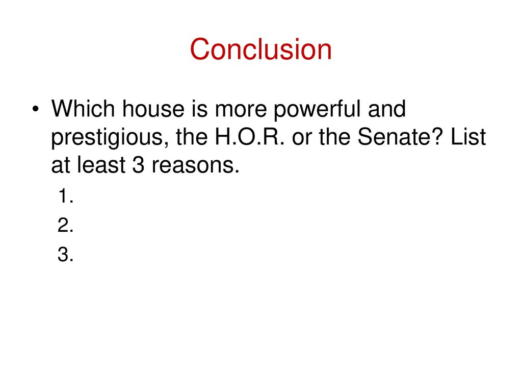 Conclusion Which house is more powerful and prestigious, the H.O.R. or the Senate List at least 3 reasons.