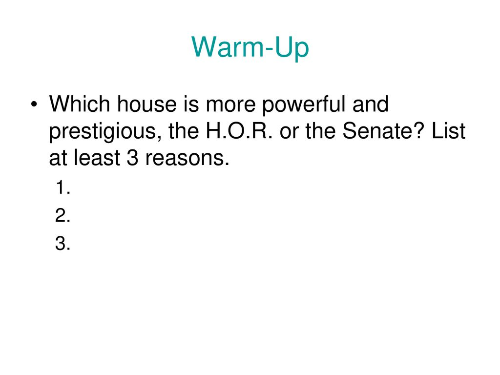 Warm-Up Which house is more powerful and prestigious, the H.O.R. or the Senate List at least 3 reasons.
