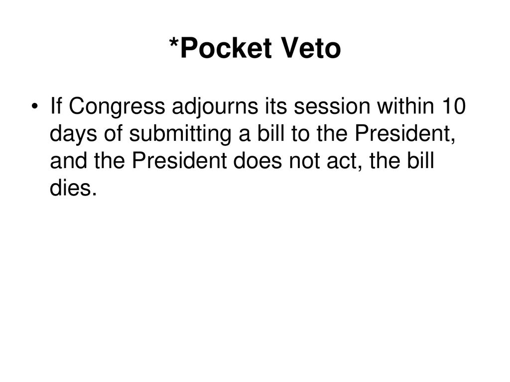 *Pocket Veto If Congress adjourns its session within 10 days of submitting a bill to the President, and the President does not act, the bill dies.