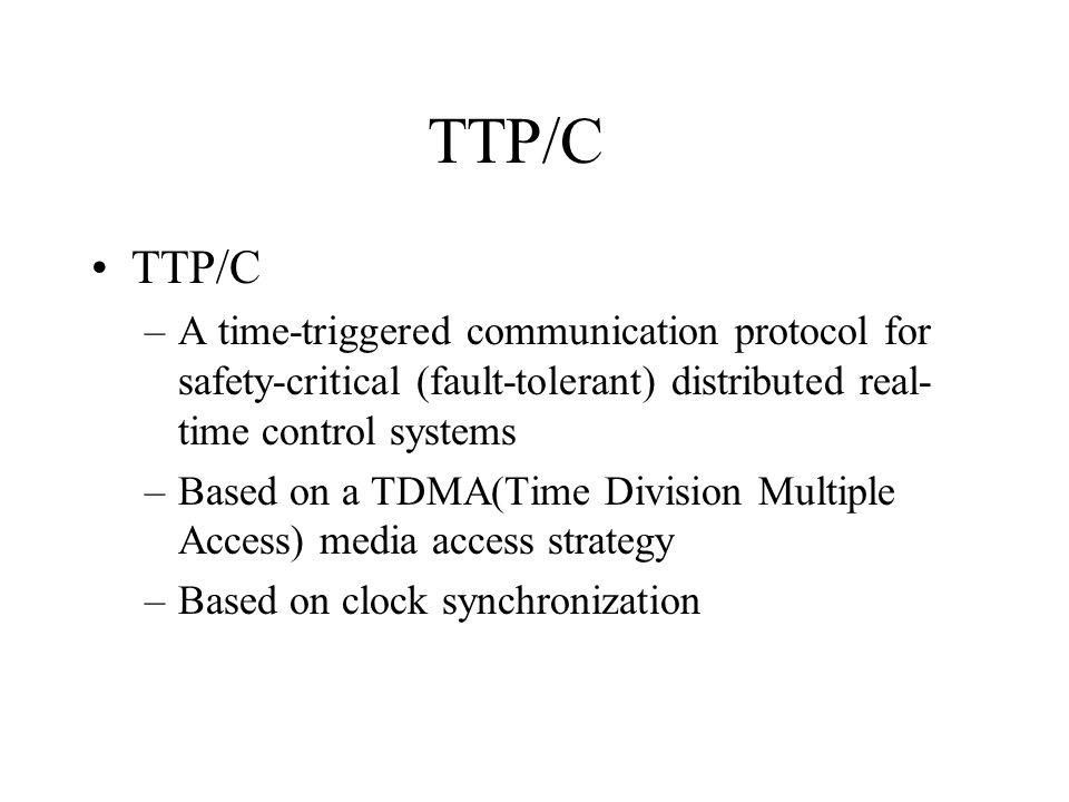 TTP/C TTP/C. A time-triggered communication protocol for safety-critical (fault-tolerant) distributed real-time control systems.