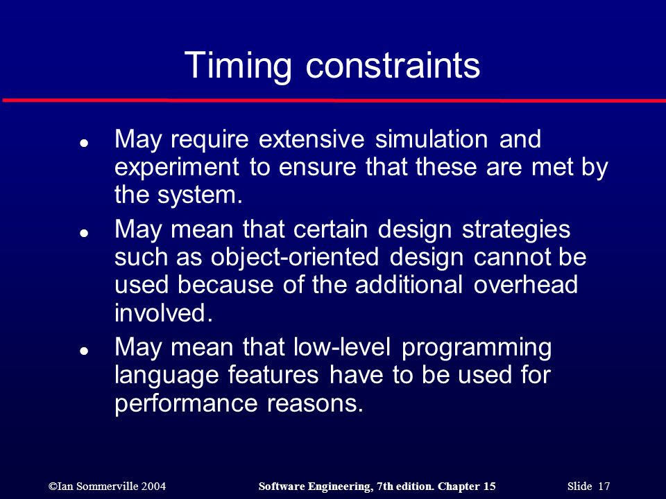 Timing constraints May require extensive simulation and experiment to ensure that these are met by the system.