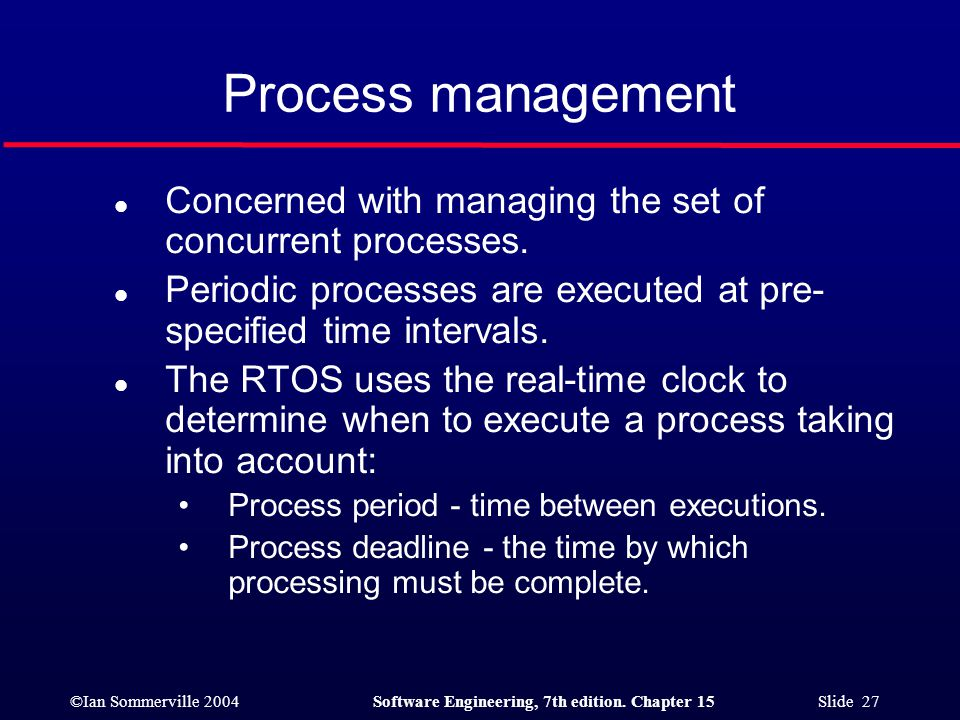 Process management Concerned with managing the set of concurrent processes. Periodic processes are executed at pre-specified time intervals.