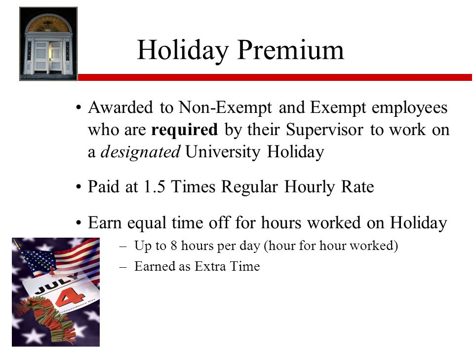 Holiday Premium Awarded to Non-Exempt and Exempt employees who are required by their Supervisor to work on a designated University Holiday.