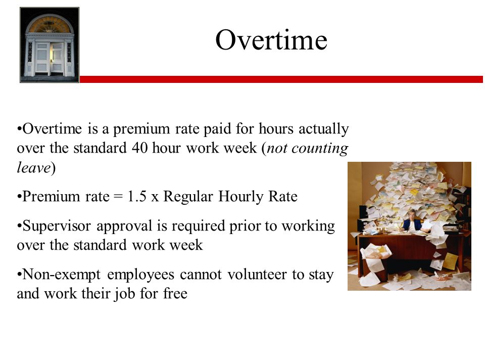Overtime Overtime is a premium rate paid for hours actually over the standard 40 hour work week (not counting leave)