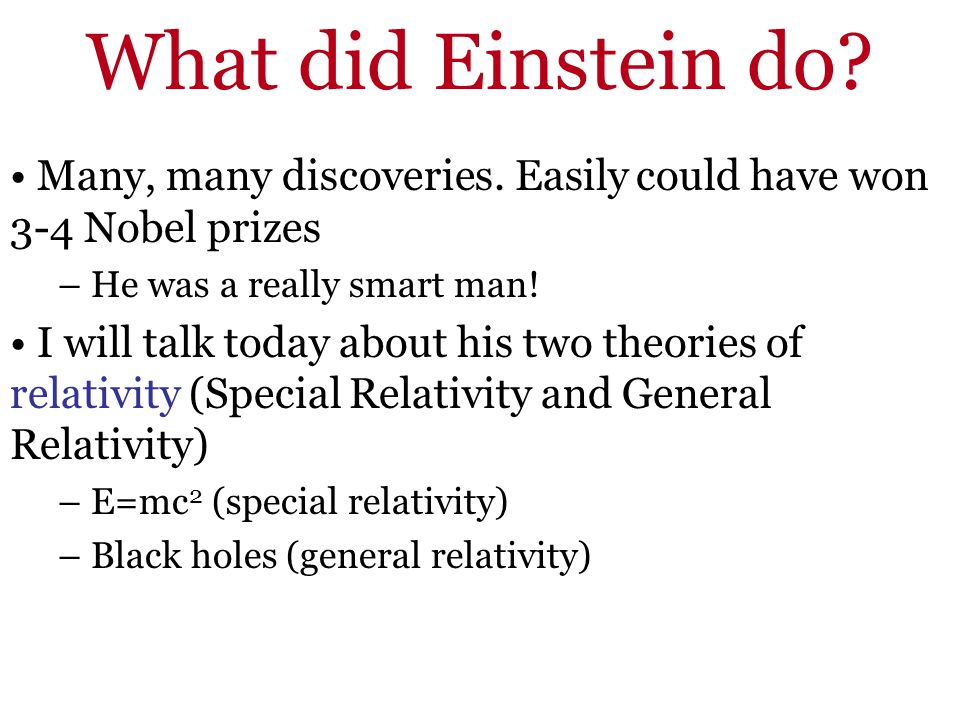 What did Einstein do Many, many discoveries. Easily could have won 3-4 Nobel prizes. He was a really smart man!