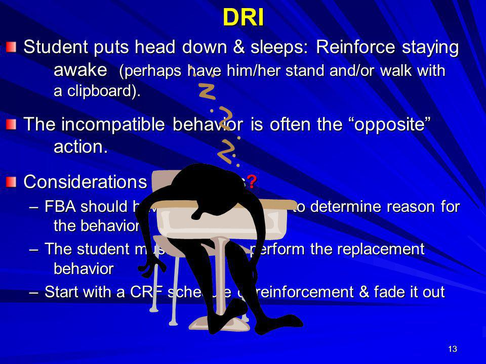 DRI Student puts head down & sleeps: Reinforce staying awake (perhaps have him/her stand and/or walk with a clipboard).