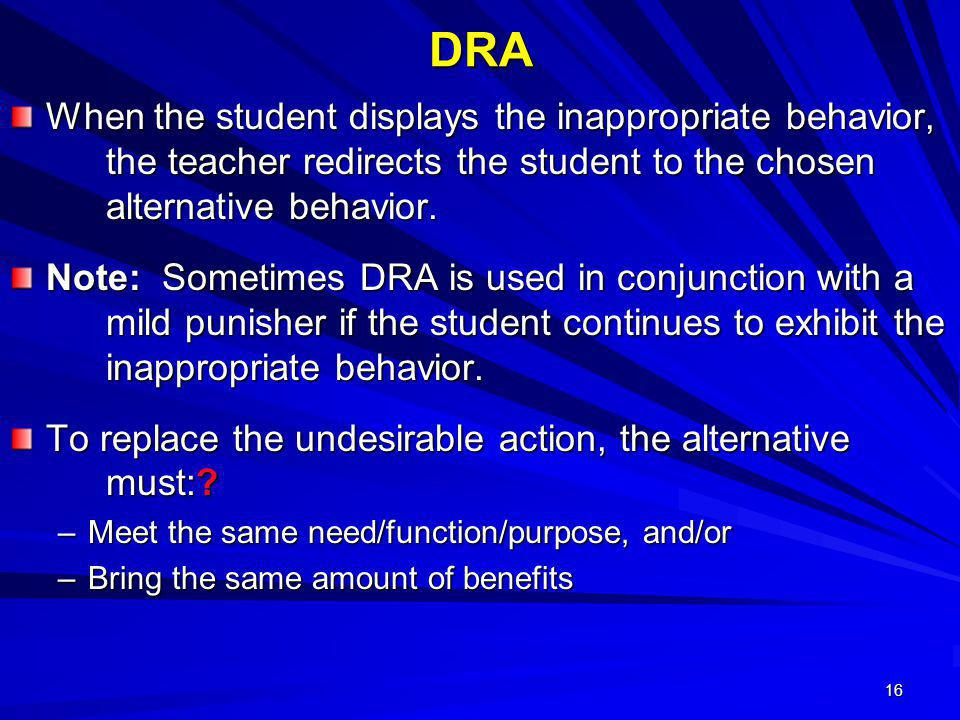 DRA When the student displays the inappropriate behavior, the teacher redirects the student to the chosen alternative behavior.