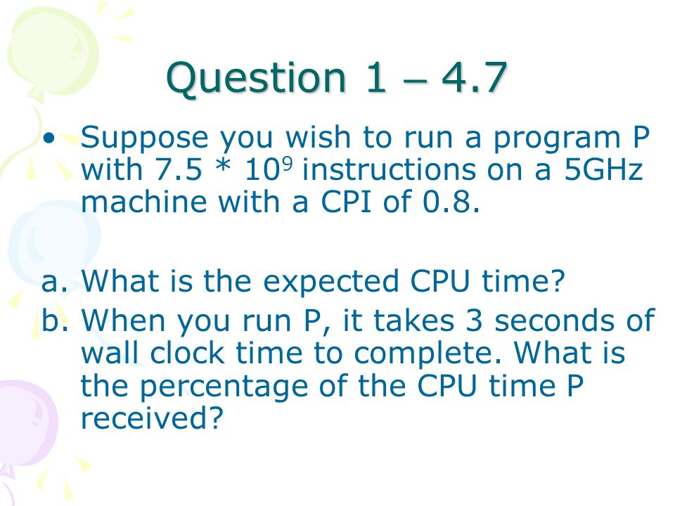Question 1 – 4.7 Suppose you wish to run a program P with 7.5 * 109 instructions on a 5GHz machine with a CPI of 0.8.