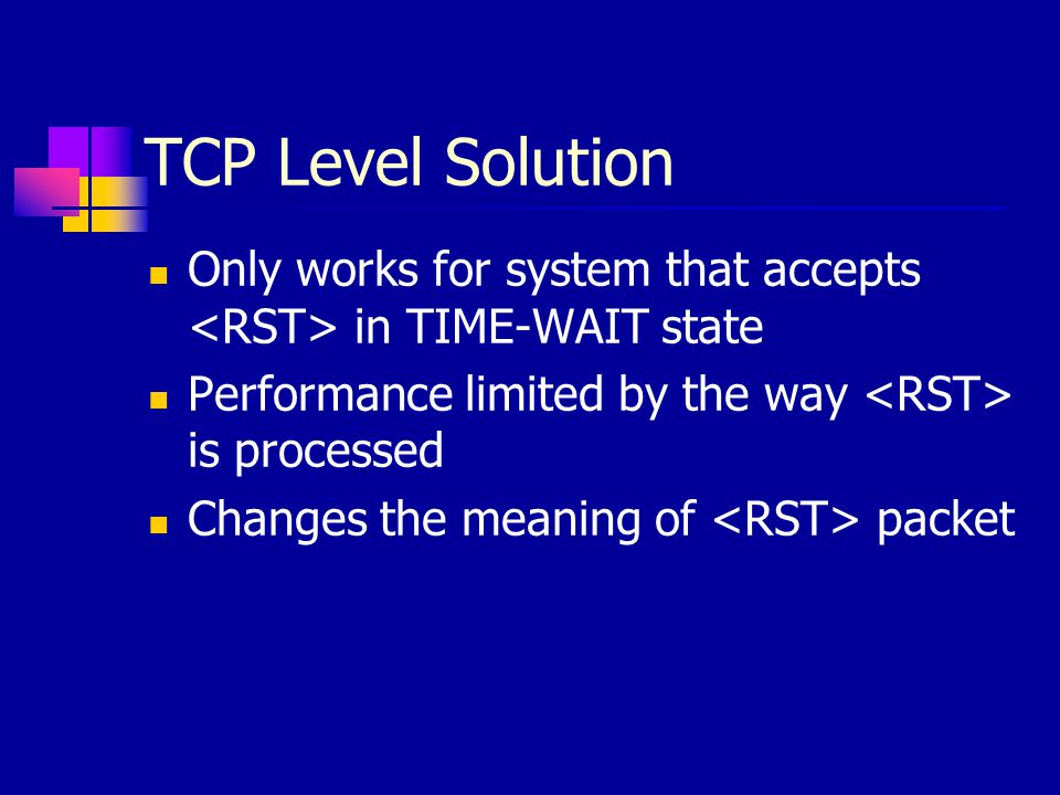 TCP Level Solution Only works for system that accepts <RST> in TIME-WAIT state. Performance limited by the way <RST> is processed.