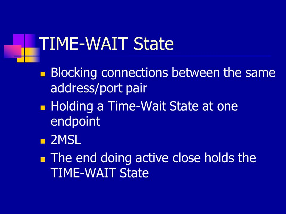 TIME-WAIT State Blocking connections between the same address/port pair. Holding a Time-Wait State at one endpoint.