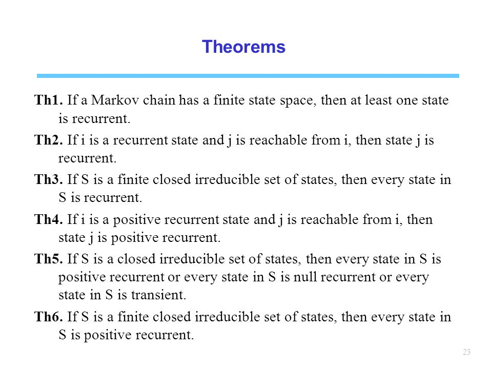Theorems Th1. If a Markov chain has a finite state space, then at least one state is recurrent.