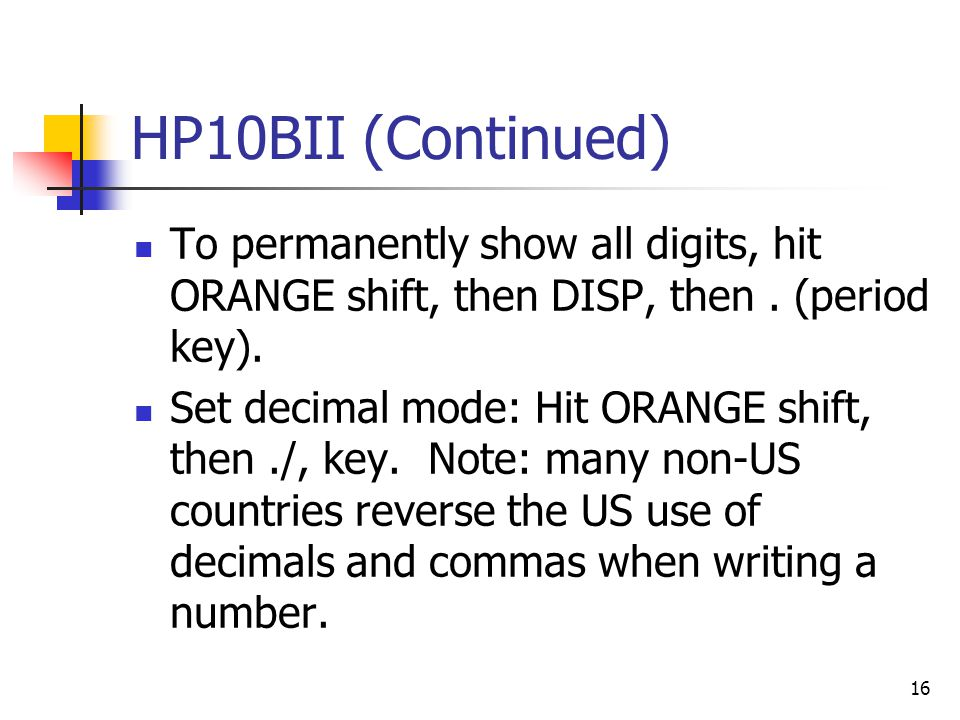 HP10BII (Continued) To permanently show all digits, hit ORANGE shift, then DISP, then . (period key).