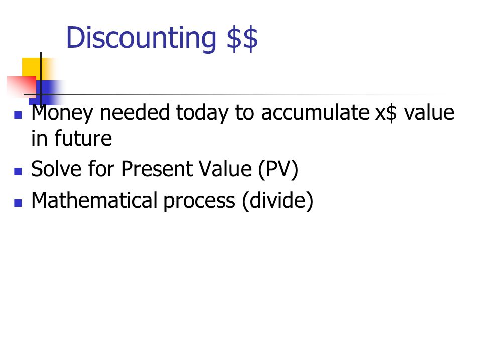 Discounting $$ Money needed today to accumulate x$ value in future