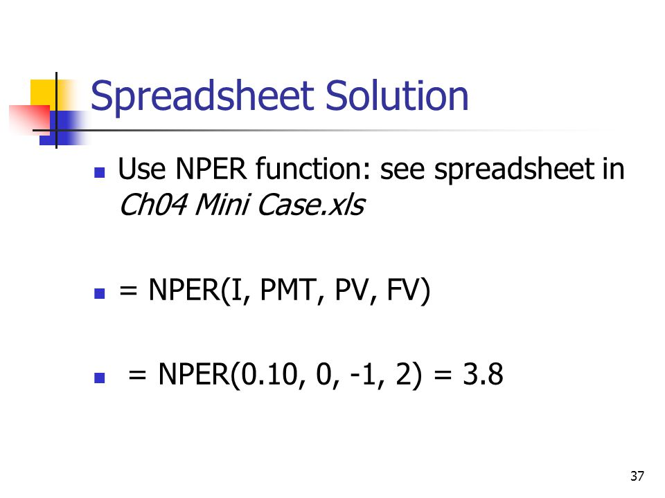 Spreadsheet Solution Use NPER function: see spreadsheet in Ch04 Mini Case.xls. = NPER(I, PMT, PV, FV)