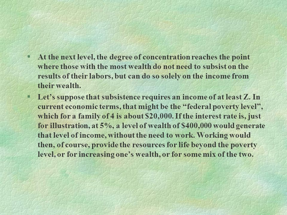 At the next level, the degree of concentration reaches the point where those with the most wealth do not need to subsist on the results of their labors, but can do so solely on the income from their wealth.