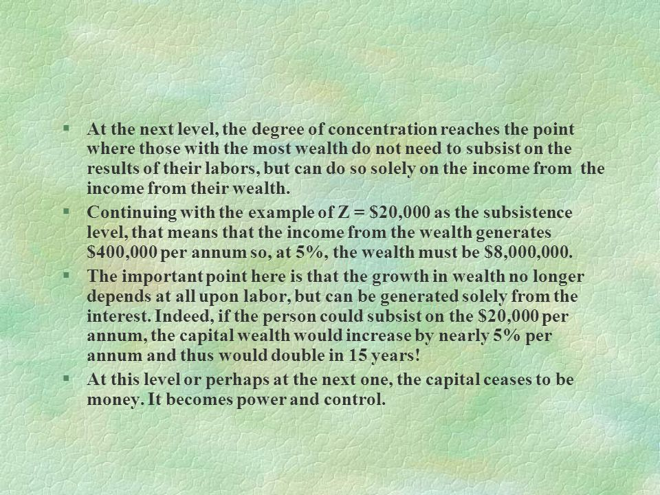 At the next level, the degree of concentration reaches the point where those with the most wealth do not need to subsist on the results of their labors, but can do so solely on the income from the income from their wealth.