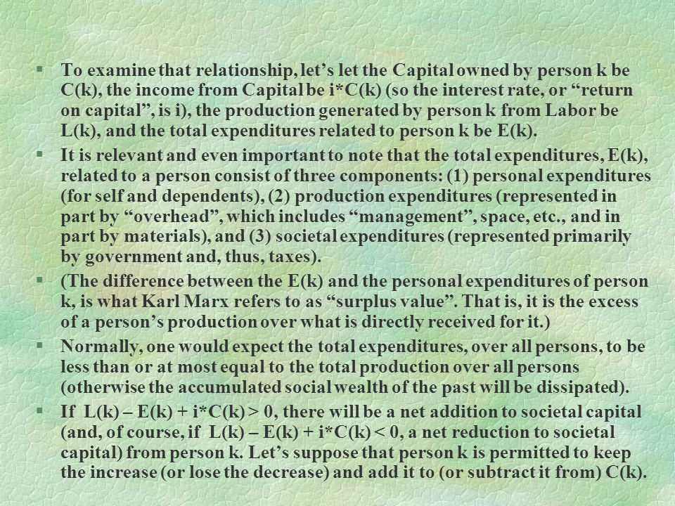 To examine that relationship, let's let the Capital owned by person k be C(k), the income from Capital be i*C(k) (so the interest rate, or return on capital , is i), the production generated by person k from Labor be L(k), and the total expenditures related to person k be E(k).