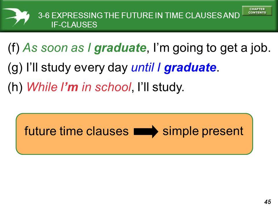 (f) As soon as I graduate, I'm going to get a job.