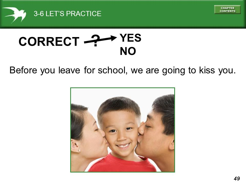 3-6 LET'S PRACTICE YES NO CORRECT Before you leave for school, we are going to kiss you.