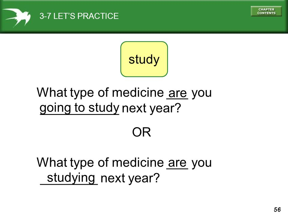 What type of medicine ___ you ___________ next year are
