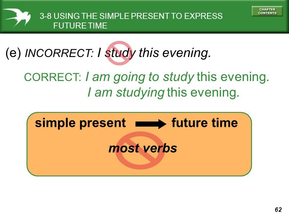 (e) INCORRECT: I study this evening.