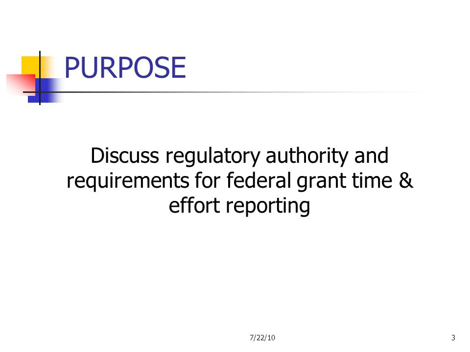 PURPOSE Discuss regulatory authority and requirements for federal grant time & effort reporting.