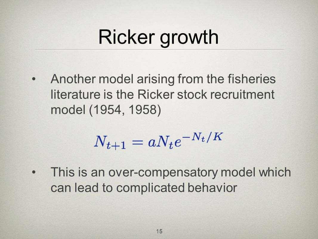 Ricker growth Another model arising from the fisheries literature is the Ricker stock recruitment model (1954, 1958)