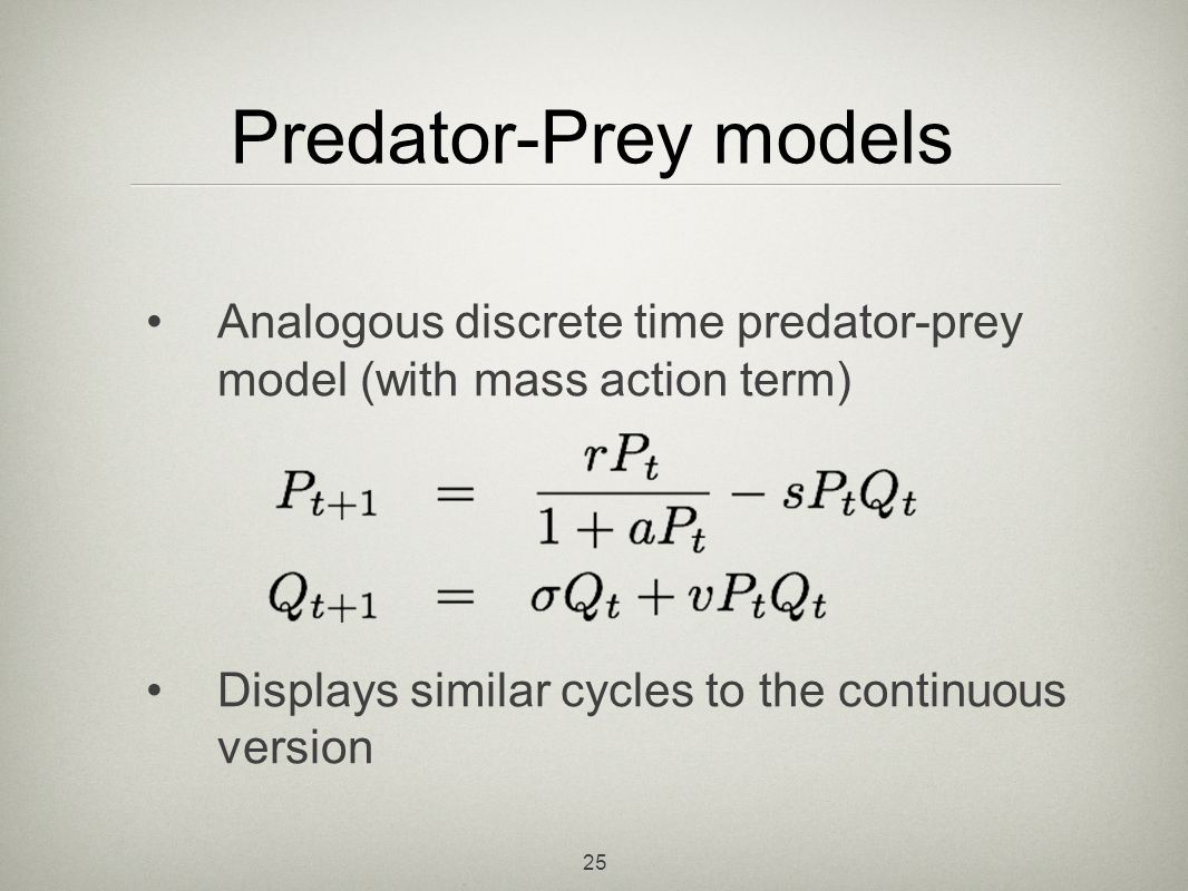Predator-Prey models Analogous discrete time predator-prey model (with mass action term) Displays similar cycles to the continuous version.
