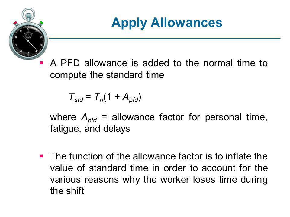 Apply Allowances A PFD allowance is added to the normal time to compute the standard time. Tstd = Tn(1 + Apfd)