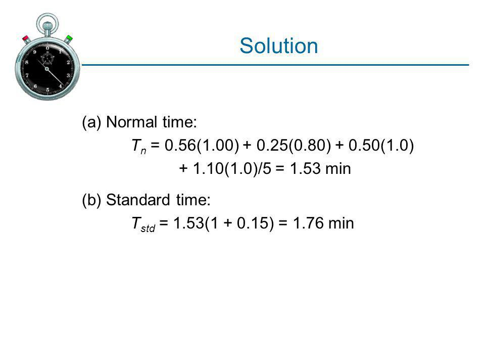 Solution (a) Normal time: Tn = 0.56(1.00) + 0.25(0.80) + 0.50(1.0)