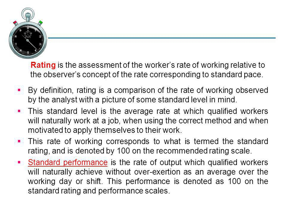 Rating is the assessment of the worker's rate of working relative to the observer's concept of the rate corresponding to standard pace.