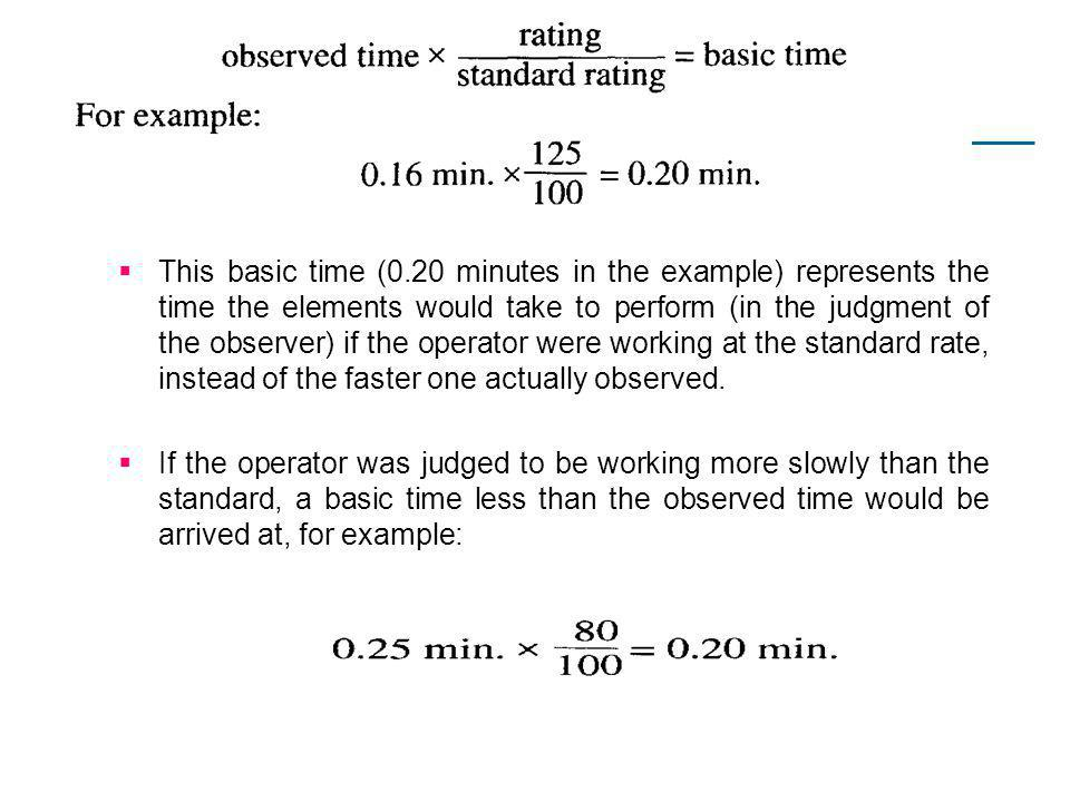 This basic time (0.20 minutes in the example) represents the time the elements would take to perform (in the judgment of the observer) if the operator were working at the standard rate, instead of the faster one actually observed.