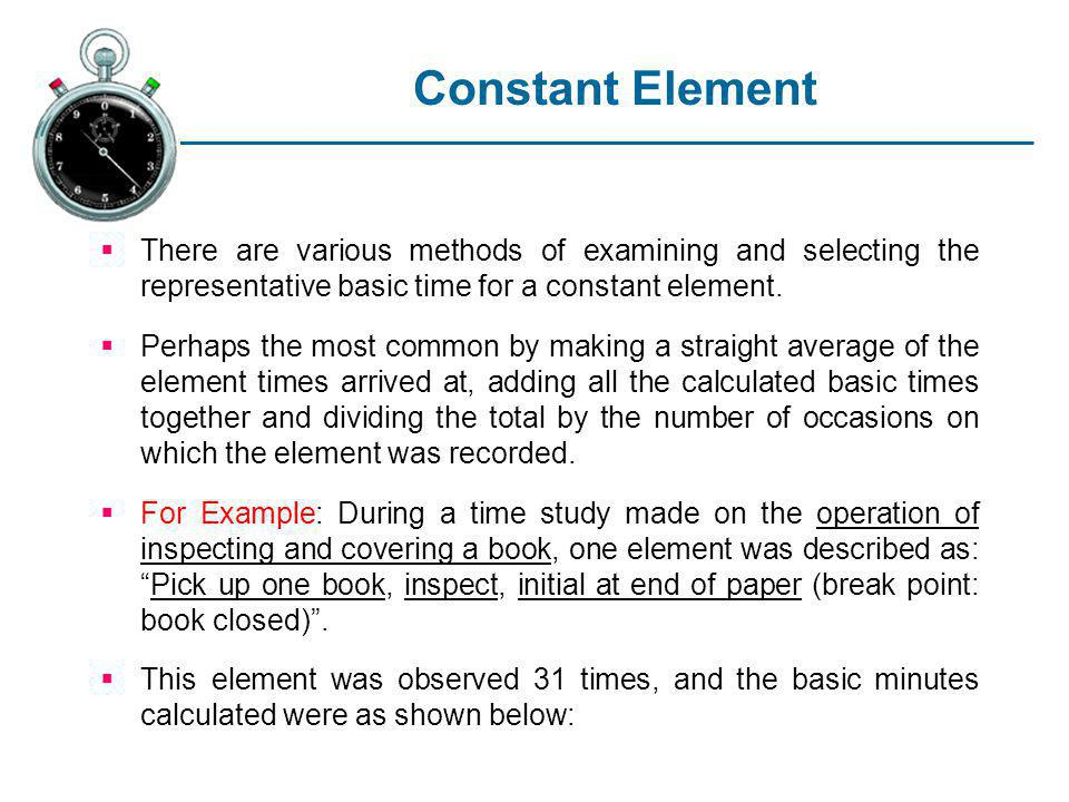 Constant Element There are various methods of examining and selecting the representative basic time for a constant element.