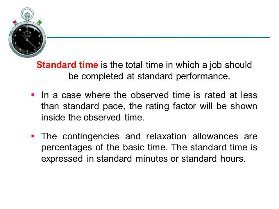 Standard time is the total time in which a job should be completed at standard performance.
